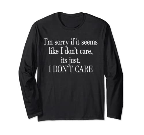 Sorry If It Seems Like I Don't Care Its Just I Don't Care Long Sleeve T Shirt