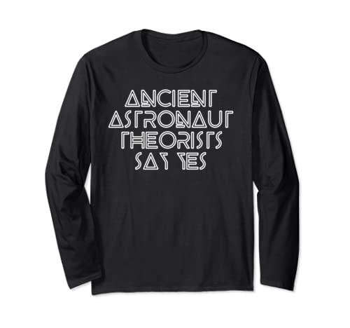 Ancient Astronaut Theorists Say Yes   Funny Alien  Long Sleeve T Shirt