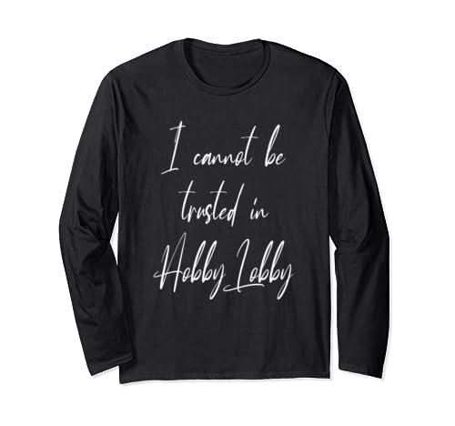 I Cannot Be Trusted In Hobby Lobby   Funny Hobby Lobby Long Sleeve T Shirt