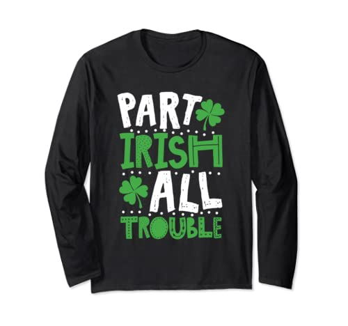 St Patrick's Day Part Irish All Trouble Funny Long Sleeve T-Shirt
