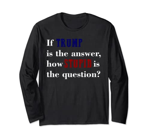 If Trump Is The Answer Stupid Question Anti Trump Dump Trump Long Sleeve T Shirt