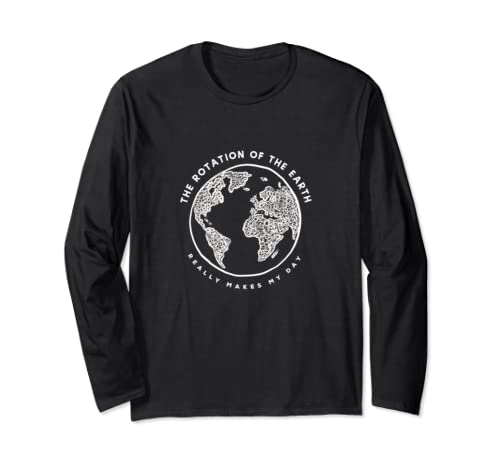 Rotation Of The Earth Makes My Day   Funny Science Long Sleeve T Shirt