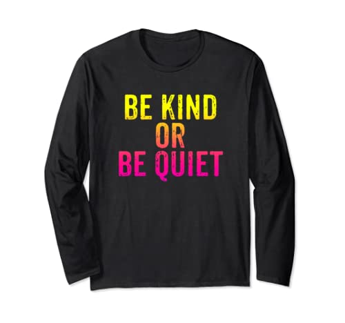 Be Kind Or Be Quiet Long Sleeve T Shirt