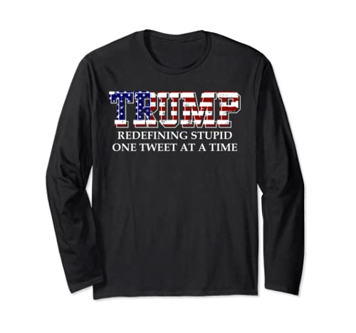 Redefining Stupid One Tweet At A Time  Anti Trump Dump Trump Long Sleeve T Shirt