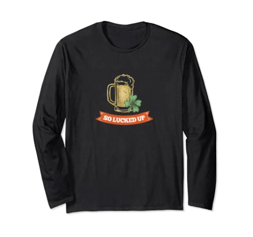 So Lucked Up   Funny St. Patrick's Day Long Sleeve T Shirt