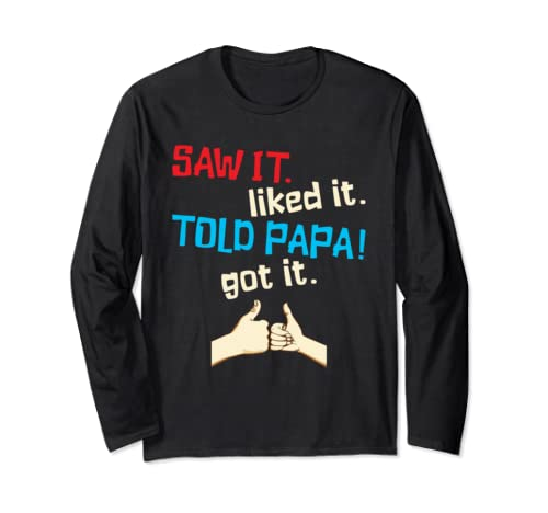 Saw It Liked It Told Papa Got It Funny Dad Spoiled Kid Gift Long Sleeve T Shirt