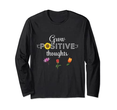 Grow Positive Thoughts Flowers Lover Inspirational  Long Sleeve T Shirt