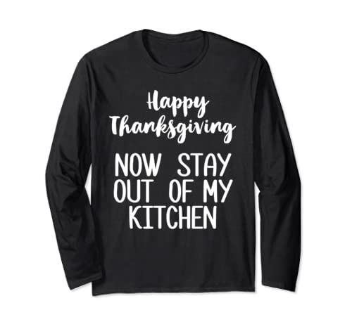 Happy Thanksgiving Now Stay Out Of My Kitchen Funny Holiday  Long Sleeve T Shirt