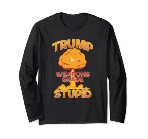 Trump Is Weapons Grade Stupid Funny Anti Trump 2020 Apparel Long Sleeve T Shirt