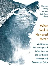 What God Is Honored Here?: Writings on Miscarriage and Infant Loss by and for Native Women and Women of Color