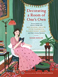 Decorating a Room of One's Own:: Conversations on Interior Design with Miss Havisham, Jane Eyre, Victor Frankenstein, Eliz...