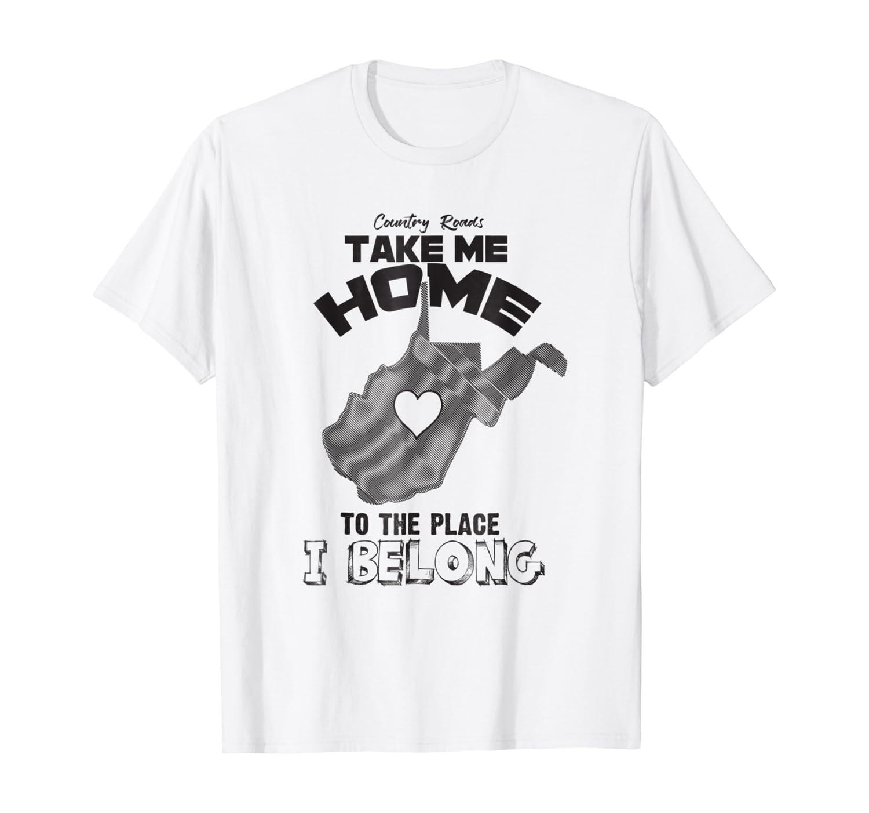 """Country Roads Take Me Home Where I Belong""- Proud WV Shirt"