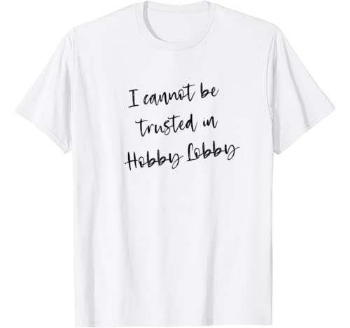 I Cannot Be Trusted In Hobby Lobby T Shirt