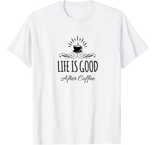 Life Is Good After Coffee Gifts Funny Caffeine Obsessed Tee T Shirt
