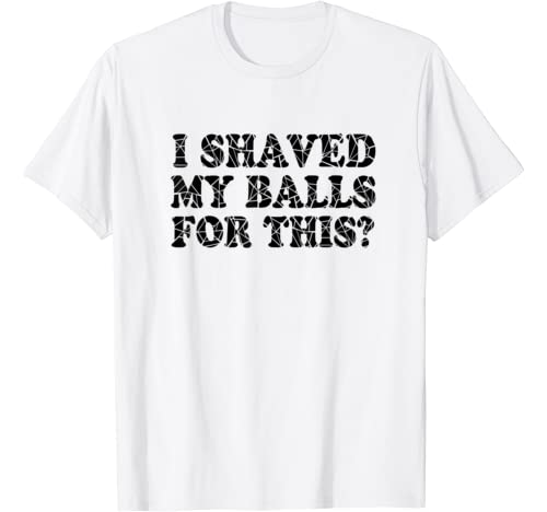 I Shaved My Balls For This Tshirt Funny Mens Humor Quote T Shirt