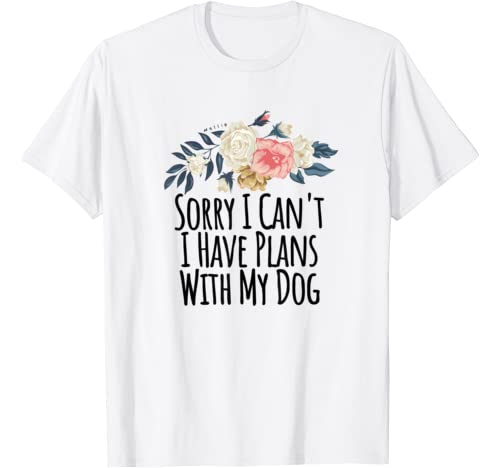 Sorry I Can't I Have Plans With My Dog Funny Flowers Gift T Shirt