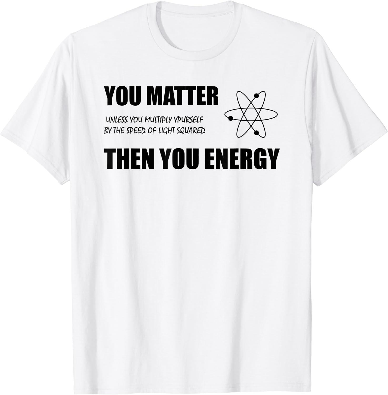 You Matter You Energy Shirt Makes You Think T-Shirt
