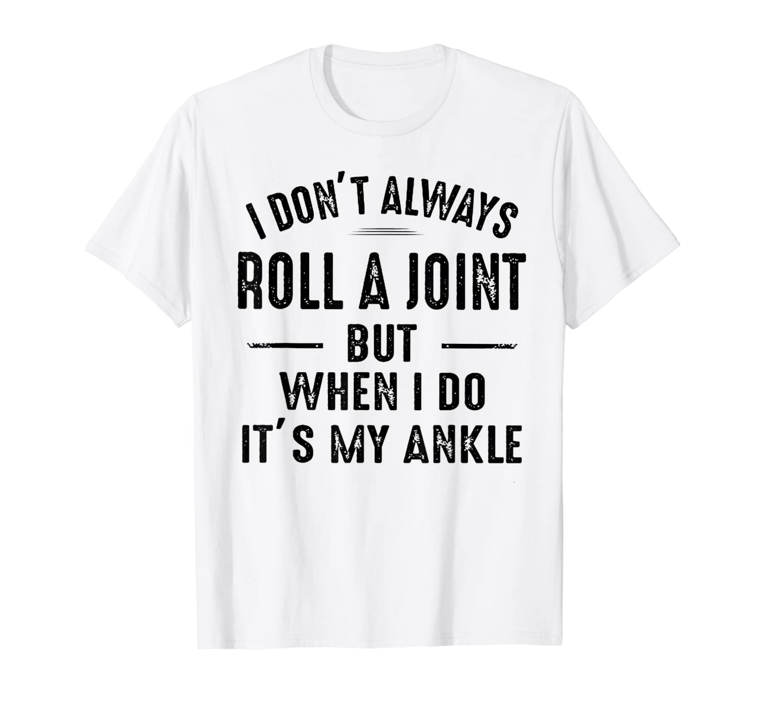 I Don't Always Roll A Joint But When I Do It's My Ankle T-Shirt