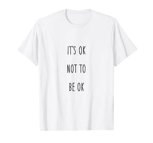 Its Ok not to be Ok - T-Shirt