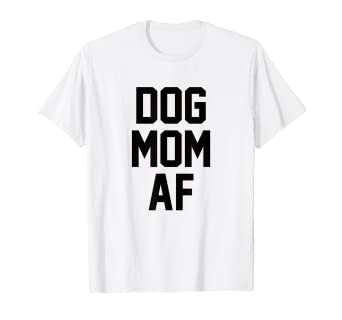 bd159afd9 Amazon.com: Dog Mom AF T-Shirt for Dog Moms that Love Puppies: Clothing