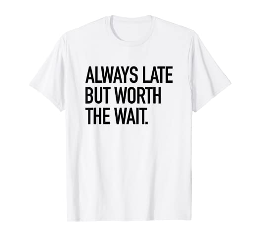 Always Late But Worth The Wait Funny Sarcastic Quote T Shirt At