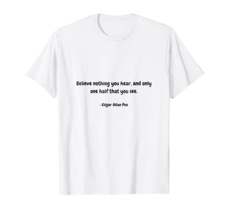 Amazoncom Believe Nothing You Hear Edgar Allan Poe Quote T Shirt