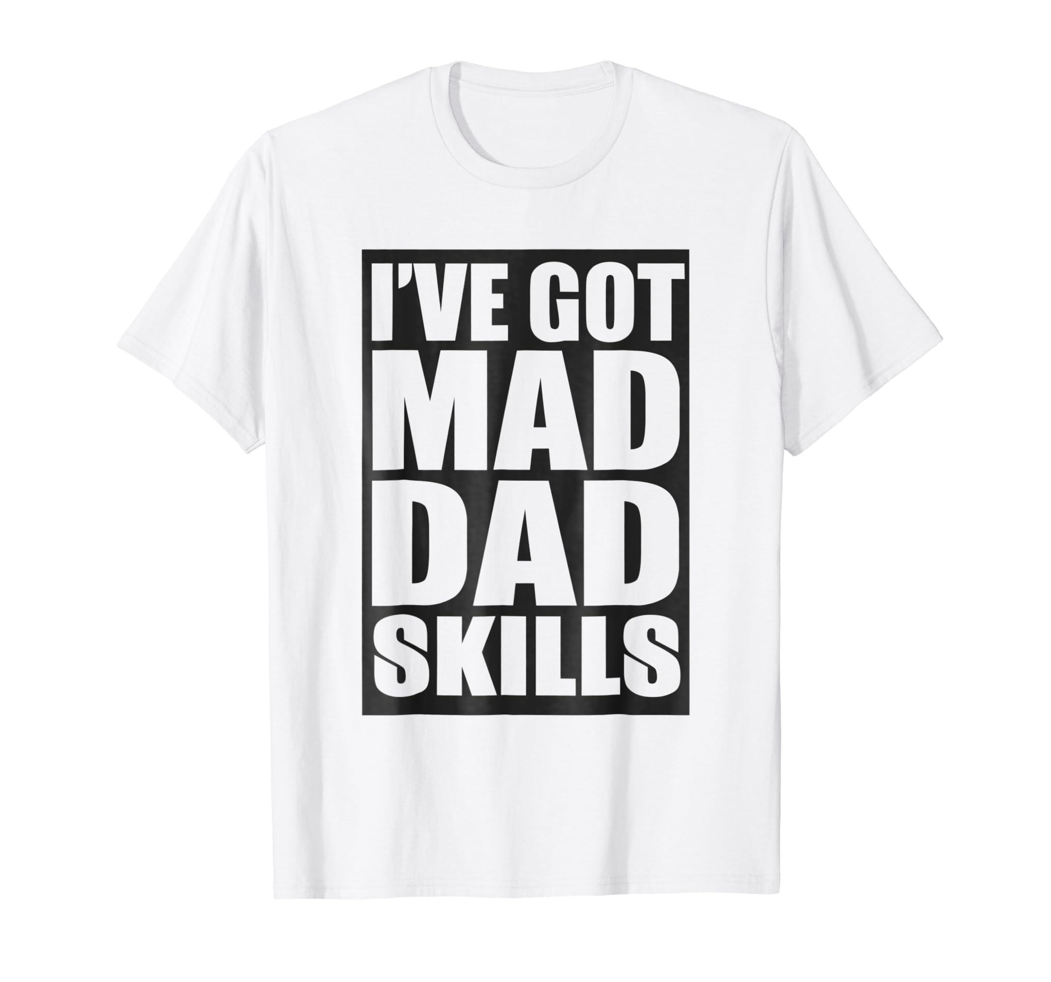 ab40dbcd Amazon.com: I've Got Mad Dad Skills T-shirt: Clothing