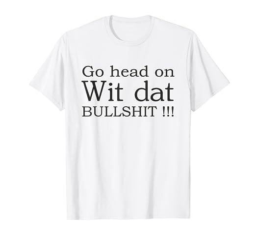 9c7a8dbcc3 Amazon.com: Go head on wit dat bullshit t-shirt: Clothing