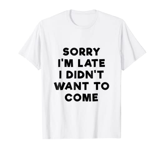b9e7a7bb Amazon.com: Sorry I'm Late I Didn't Want To Come Funny T-shirt: Clothing