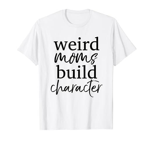 556044a6 Amazon.com: Having a Weird Mom Builds Character Shirt Weird Mothers ...