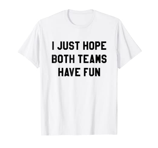 d74960c5 Amazon.com: I Just Hope Both Teams Have Fun T Shirts for Men,Women ...