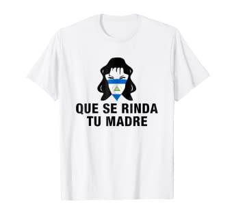 Que se Rinda tu Madre Nicaragua Protest T-Shirt 19 de abril