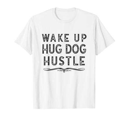 Amazoncom Wake Up Hug Dog Hustle T Shirt Clothing