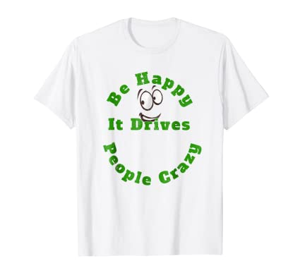 Be Happy It Drives People Crazy funny graphic t shirt