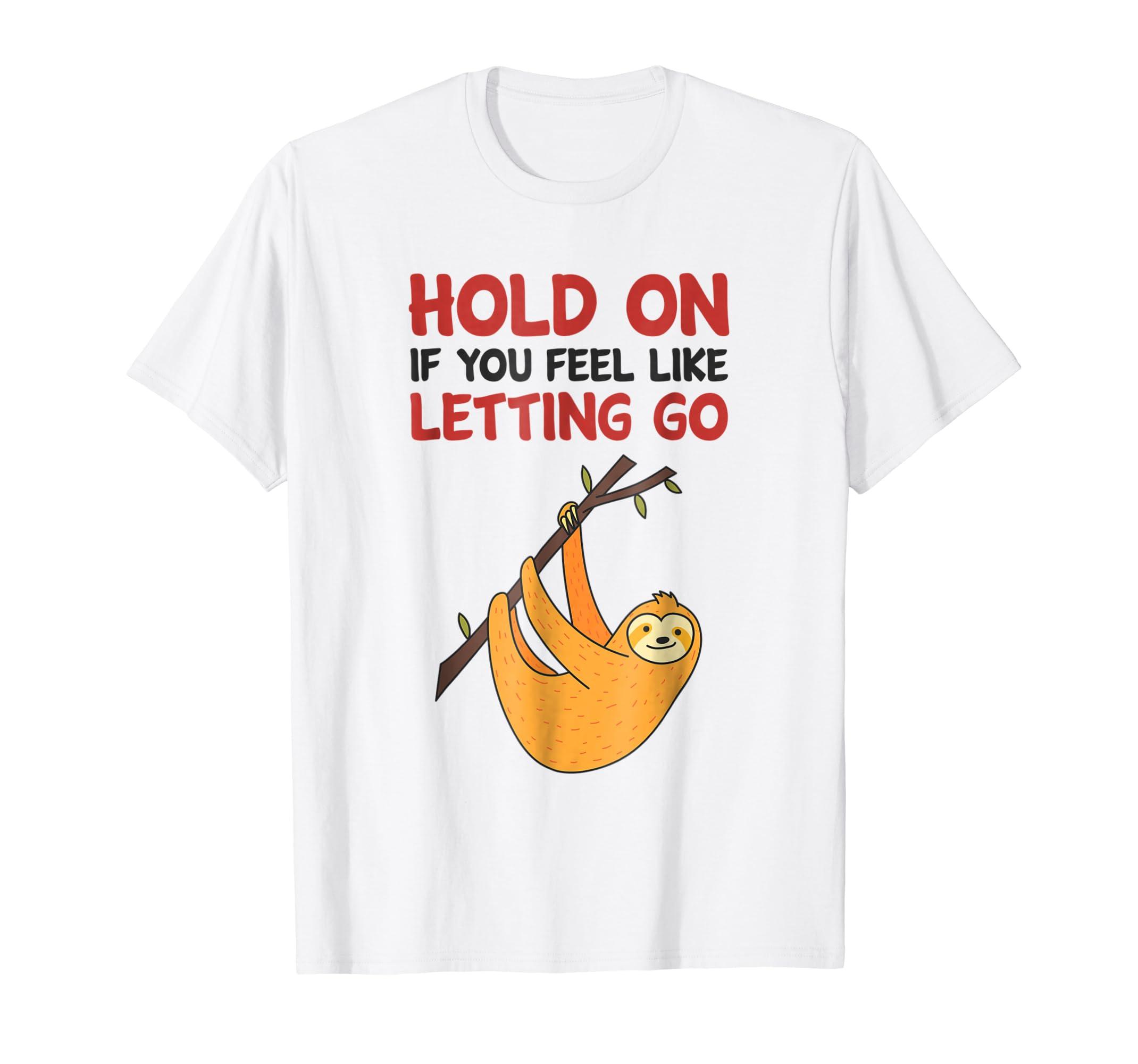 Amazoncom Hold On If You Feel Like Letting Go Shirt Sloth Shirt