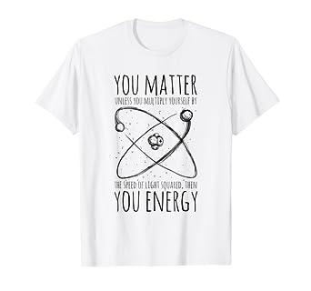 963dcd86e Amazon.com: You Matter You Energy Quote Science Nerd T-Shirt: Clothing