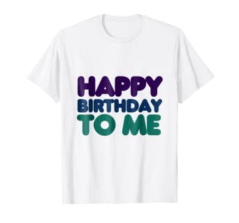 Happy Birthday To Me T Shirt For Kids Adults