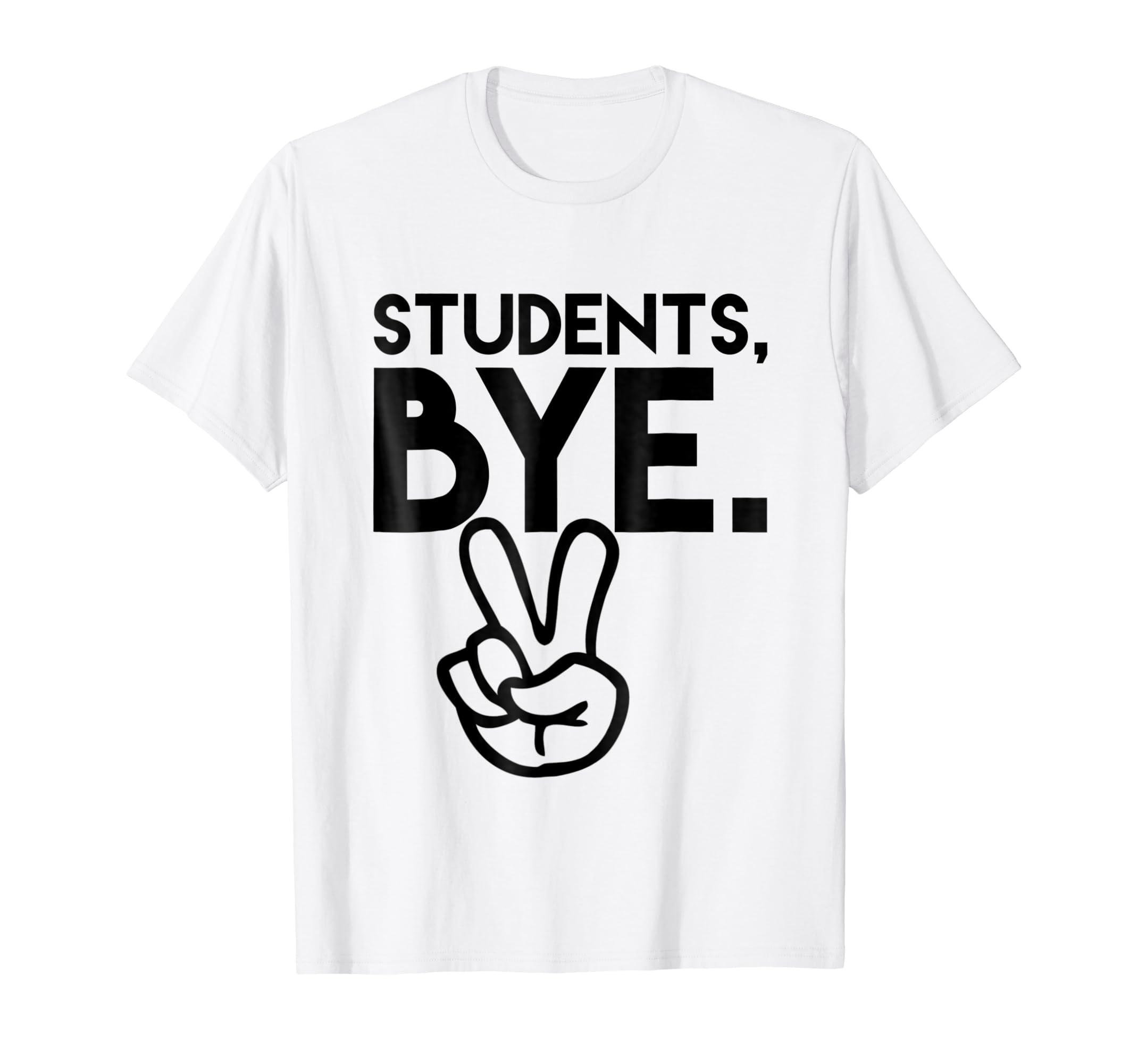 3e6cc356 Amazon.com: Students, Bye. Funny Last Day of School Teacher TShirts ...