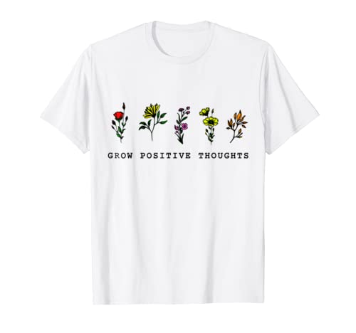 Flowers Grow Positive Thoughts T Shirt