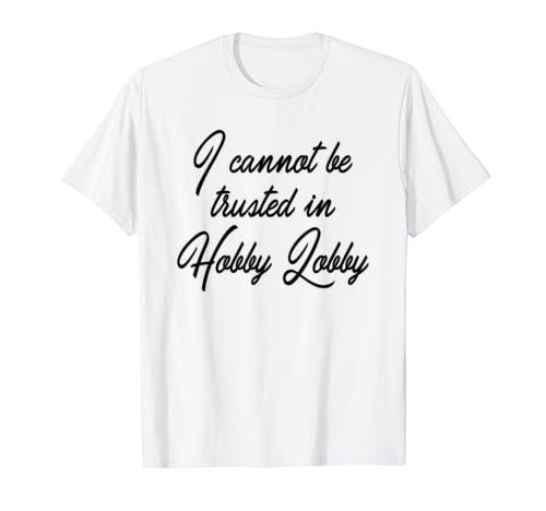 I Cannot Be Trusted In Hobby Lobby   Funny Hobby Lobby T Shirt