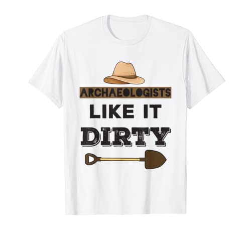 Archaeologists Like It Dirty – Archeology Joke Shirt