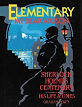 Elementary, My Dear Watson : Sherlock Holmes Centenary, His Life and Times