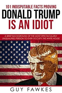 101 Indisputable Facts Proving Donald Trump Is An Idiot: A brief background of the most spectacularly unqualified person to ever occupy the White House.