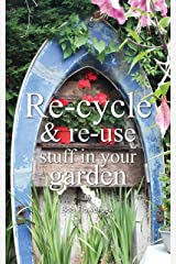 Re-cycle and Re-use Stuff in Your Garden Kindle Edition