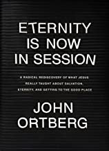 Eternity Is Now in Session: A Radical Rediscovery of What Jesus Really Taught about Salvation, Eternity, and Getting to th...