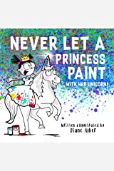 Never Let a Princess Paint with Her Unicorn! Kindle Edition