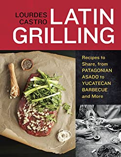Latin Grilling: Recipes to Share, from Patagonian Asado to Yucatecan Barbecue and More [A Cookbook]