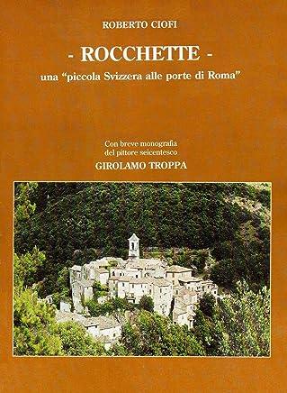 ROCCHETTE, UNA PICCOLA SVIZZERA ALLE PORTE DI ROMA: CON BREVE MONOGRAFIA DEL PITTORE SEICENTESCO GIROLAMO TROPPA