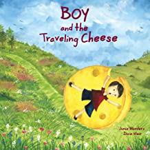 Boy and the Traveling Cheese: A Wonderful & Whimsical Picture Book for Kids About a Great Big Adventure & Sharing