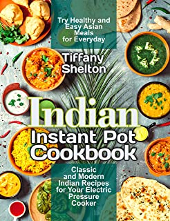 Indian Instant Pot Cookbook: Classic and Modern Indian Recipes for Your Electric Pressure Cooker. Try Healthy and Easy Asi...